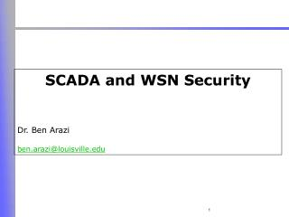 SCADA and WSN Security Dr. Ben Arazi ben.arazi@louisville.edu