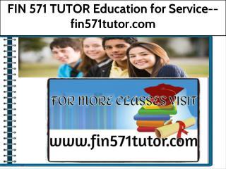 FIN 571 TUTOR Education for Service--fin571tutor.com