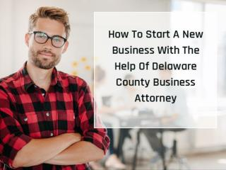 How To Start A New Business With The Help Of Delaware County Business Attorney