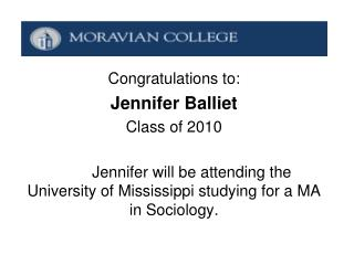 Congratulations to: Jennifer Balliet Class of 2010 	Jennifer will be attending the University of Mississippi studying fo