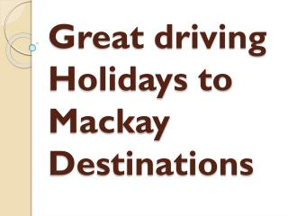 Great driving Holidays to Mackay Destinations