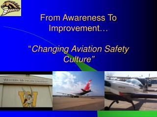 "From Awareness To Improvement… "" Changing Aviation Safety Culture"""
