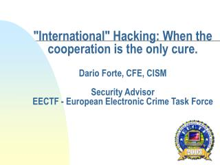 International Hacking: When the cooperation is the only cure.  Dario Forte, CFE, CISM   Security Advisor EECTF - Europea