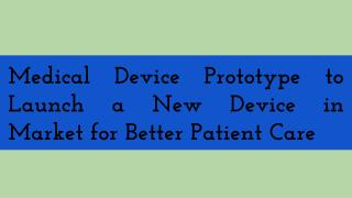Medical Device Prototype to Launch a New Device in Market for Better Patient Care