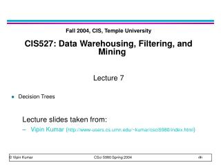Fall 2004, CIS, Temple University CIS527: Data Warehousing, Filtering, and Mining Lecture 7 Decision Trees Lecture slide