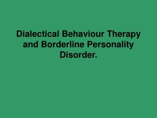 Dialectical Behaviour Therapy and Borderline Personality Disorder.