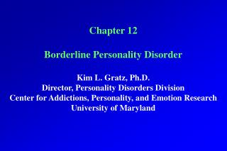 Chapter 12 Borderline Personality Disorder Kim L. Gratz, Ph.D. Director, Personality Disorders Division