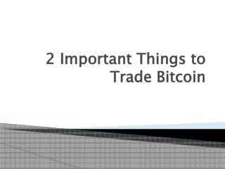 2 Important Things to Trade Bitcoin