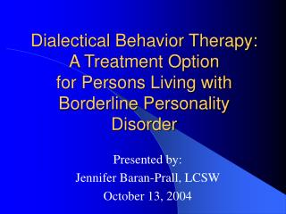 Dialectical Behavior Therapy:   A Treatment Option  for Persons Living with  Borderline Personality Disorder