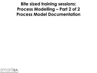 Bite sized training sessions: Process Modelling   Part 2 of 2 Process Model Documentation
