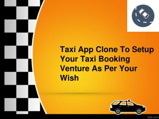 Taxi App Clone To Setup Your Taxi Booking Venture As Per Your Wish