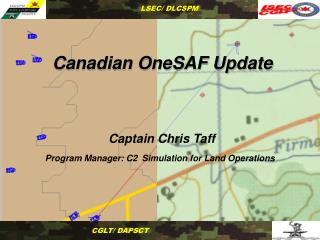 Canadian OneSAF Update      Captain Chris Taff Program Manager: C2 Simulation for Land Operations