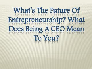 What's the Future of Entrepreneurship? What Does Being a CEO Mean to You?