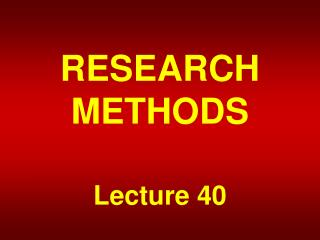 RESEARCH METHODS Lecture 40