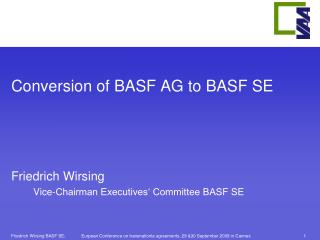 Conversion of BASF AG to BASF SE Friedrich Wirsing  Vice-Chairman Executives' Committee BASF SE