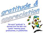 The word  gratitude  is derived from the latin root  gratia  meaning grace, graciousness, or gratefulness