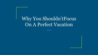 Why You Shouldn'tFocus On A Perfect Vacation