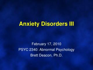 Anxiety Disorders III February 17, 2010 PSYC 2340: Abnormal Psychology Brett Deacon, Ph.D.