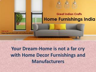 Your Dream-Home is not a far cry with Home Decor Furnishings and Manufacturers