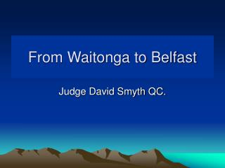 From Waitonga to Belfast