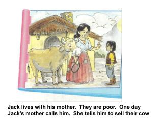 Jack lives with his mother.  They are poor.  One day Jack's mother calls him.  She tells him to sell their cow