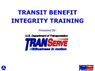 TRANSIT BENEFIT INTEGRITY TRAINING Presented By: