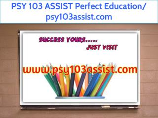 PSY 103 ASSIST Perfect Education/ psy103assist.com