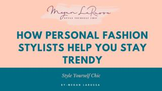 How Personal Fashion Stylists Help You Stay Trendy
