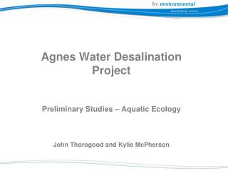 Agnes Water Desalination  Project Preliminary Studies – Aquatic Ecology John Thorogood and Kylie McPherson