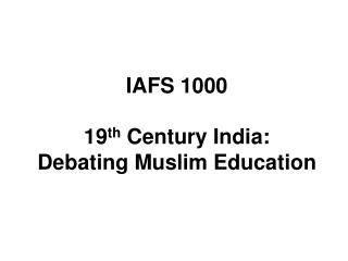 IAFS 1000 19 th  Century India: Debating Muslim Education