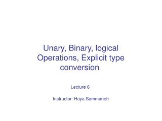 Unary, Binary, logical Operations, Explicit type conversion  Lecture 6 Instructor: Haya Sammaneh