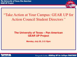 """Take Action at Your Campus: GEAR UP for Action Council Student Directors "" The University of Texas – Pan American"