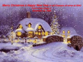 Merry Christmas & Happy New Year to all Classes of mine at SHU From Chen-ching Li December 25, 2006