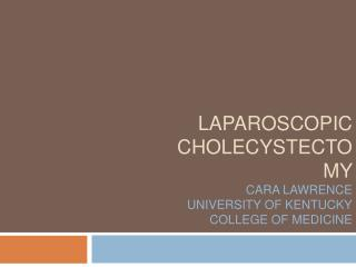 LAPAROSCOPIC CHOLECYSTECTOMY  CARA LAWRENCE UNIVERSITY OF KENTUCKY COLLEGE OF MEDICINE