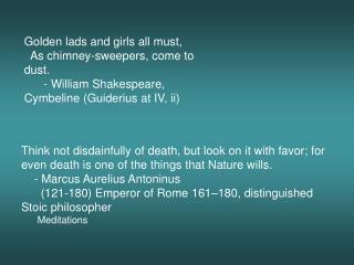 Think not disdainfully of death, but look on it with favor; for even death is one of the things that Nature wills.     -