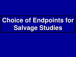 Choice of Endpoints for Salvage Studies
