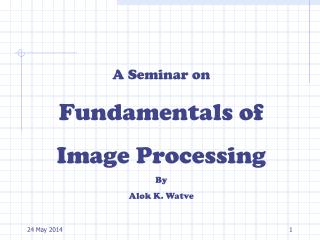 A Seminar on Fundamentals of Image Processing By Alok K. Watve