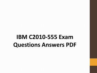IBM C2010-555 Exam Dumps PDF   Prepare and Pass C2010-555 Exam with Actual and Authentic Exam Questions PDF