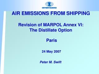 AIR EMISSIONS FROM SHIPPING Revision of MARPOL Annex VI: The Distillate Option Paris 24 May 2007