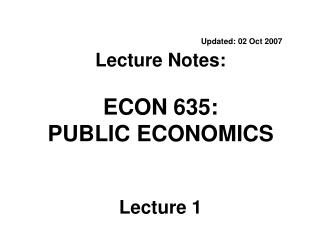 Updated: 02 Oct 2007 Lecture Notes:  ECON 635:  PUBLIC ECONOMICS Lecture 1