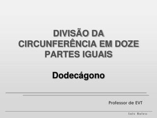 DIVISÃO DA CIRCUNFERÊNCIA EM DOZE PARTES IGUAIS Dodecágono