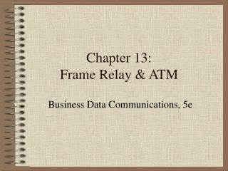 Chapter 13: Frame Relay & ATM