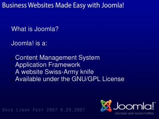 What is Joomla? Joomla! is a:  Content Management System  Application Framework  A website Swiss-Army knife  Available u