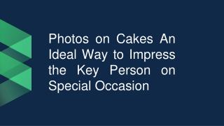 Photos on Cakes An Ideal Way to Impress the Key Person on Special Occasion