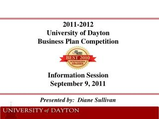 2011-2012 University of Dayton  Business Plan Competition    Information Session September 9, 2011  Presented by:  Diane