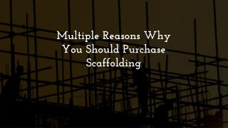 Multiple Reasons Why You Should Purchase Scaffolding