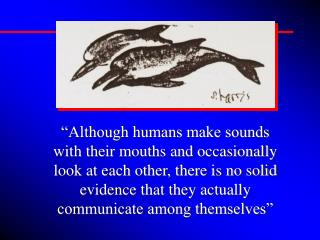 Although humans make sounds with their mouths and occasionally look at each other, there is no solid evidence that they