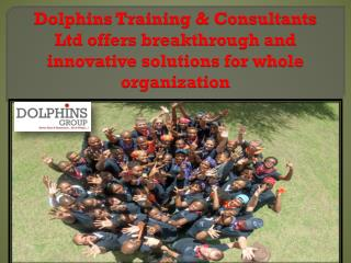 Dolphins Training & Consultants Ltd offers breakthrough and innovative solutions for whole organization