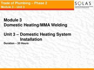 Module 3   Domestic Heating/MMA Welding Unit 3 – Domestic Heating System 	      Installation Duration – 35 Hours