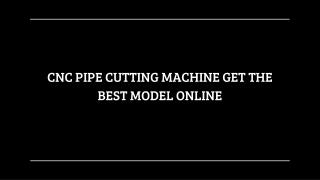 CNC PIPE CUTTING MACHINE GET THE BEST MODEL ONLINE